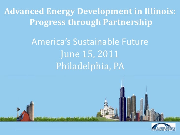 Advanced Energy Development in Illinois: Progress through Partnership<br />America's Sustainable Future<br />June 15, 2011...