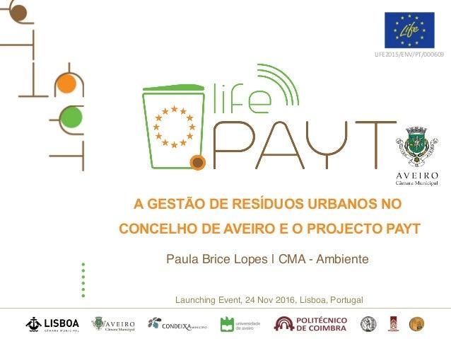 Launching Event, 24 Nov 2016, Lisboa, Portugal LIFE2015/ENV/PT/000609 A GESTÃO DE RESÍDUOS URBANOS NO CONCELHO DE AVEIRO E...