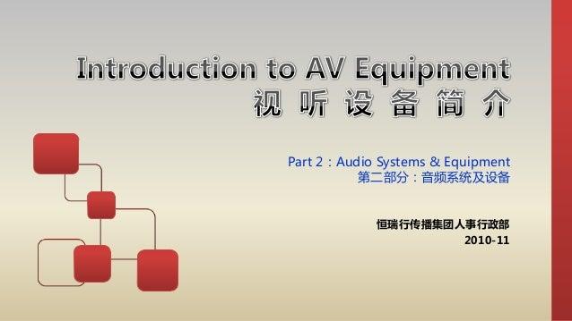 Part 2:Audio Systems & Equipment 第二部分:音频系统及设备 恒瑞行传播集团人事行政部 2010-11
