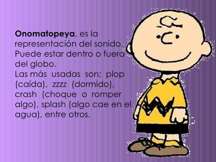 Onomatopeya , es la representación del sonido. Puede estar dentro o fuera del globo.  Las más  usadas  son:  plop  (caída)...