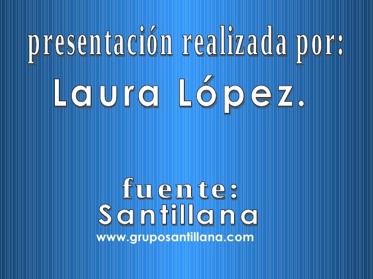 presentación realizada por: Laura López. Santillana www.gruposantillana.com fuente: