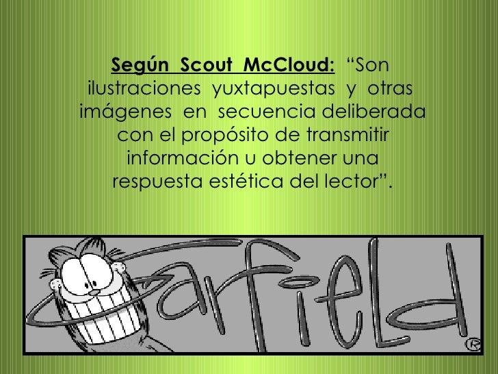 """Según  Scout  McCloud:   """"Son  ilustraciones  yuxtapuestas  y  otras  imágenes  en  secuencia deliberada con el propósito ..."""