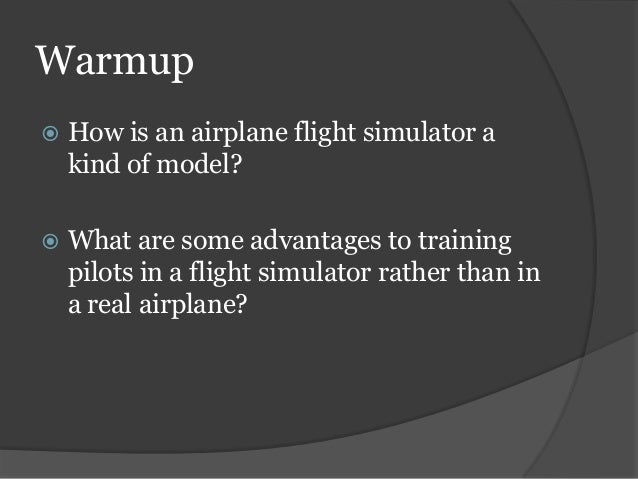 Warmup  How is an airplane flight simulator a kind of model?  What are some advantages to training pilots in a flight si...