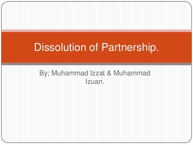 Dissolution of Partnership. By; Muhammad Izzat & Muhammad Izuan.