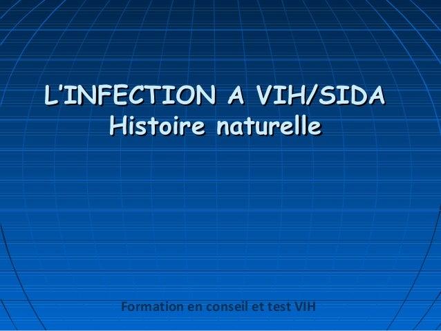 L'INFECTION A VIH/SIDAL'INFECTION A VIH/SIDA Histoire naturelleHistoire naturelle Formation en conseil et test VIH