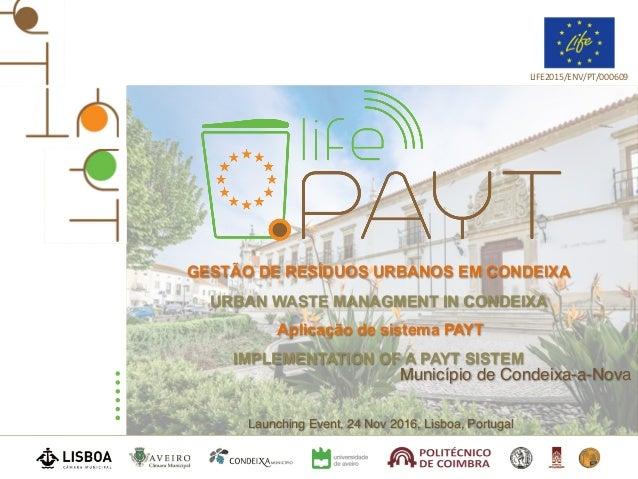 Launching Event, 24 Nov 2016, Lisboa, Portugal LIFE2015/ENV/PT/000609 Município de Condeixa-a-Nova GESTÃO DE RESÍDUOS URBA...