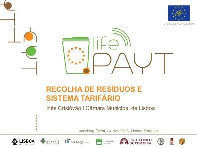 Launching Event, 24 Nov 2016, Lisboa, Portugal LIFE2015/ENV/PT/000609 RECOLHA DE RESÍDUOS E SISTEMA TARIFÁRIO Inês Cristóv...