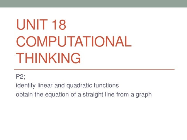 UNIT 18 COMPUTATIONAL THINKING P2; identify linear and quadratic functions obtain the equation of a straight line from a g...