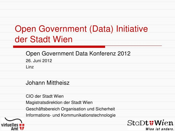 Open Government (Data) Initiativeder Stadt Wien  Open Government Data Konferenz 2012  26. Juni 2012  Linz  Johann Mittheis...