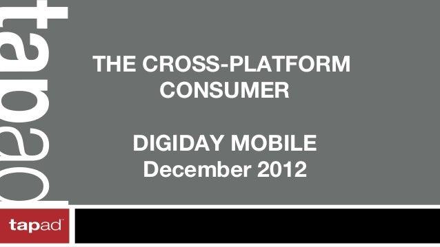 THE CROSS-PLATFORM     CONSUMER  DIGIDAY MOBILE   December 2012