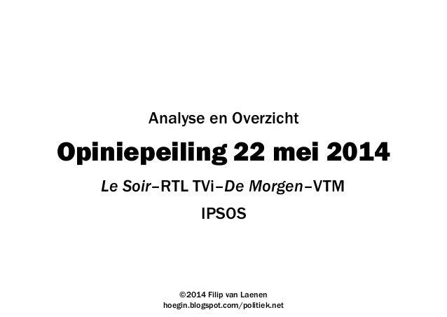 Opiniepeiling 22 mei 2014 IPSOS ©2014 Filip van Laenen hoegin.blogspot.com/politiek.net Analyse en Overzicht Le Soir–RTL T...