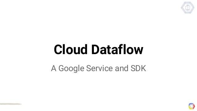 Cloud Dataflow A Google Service and SDK