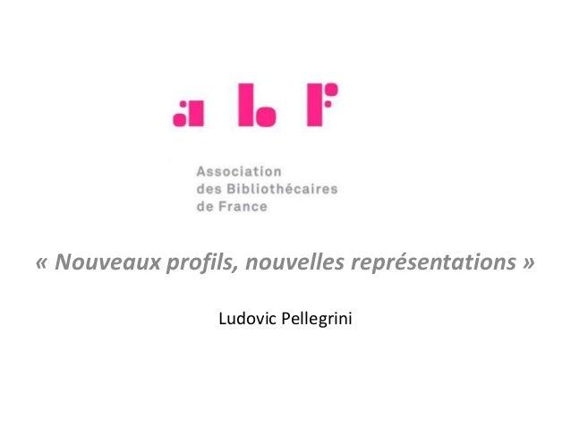. « Nouveaux profils, nouvelles représentations » Ludovic Pellegrini
