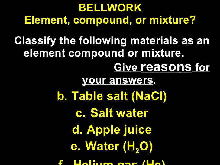BELLWORK Element, compound, or mixture? <ul><li>Classify the following materials as an element compound or mixture.  Give ...