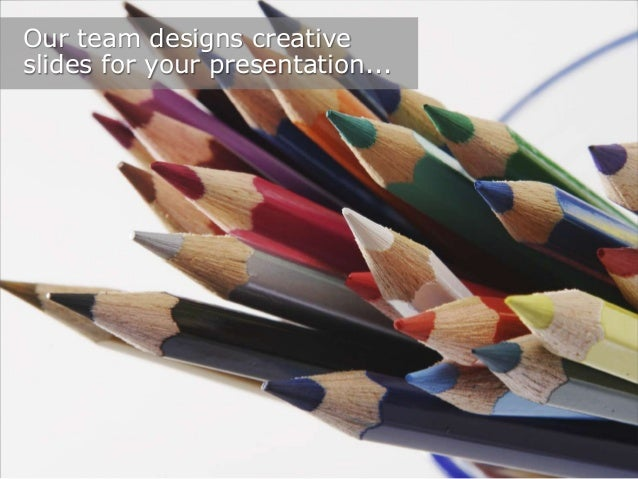 Our team designs creative slides for your presentation...
