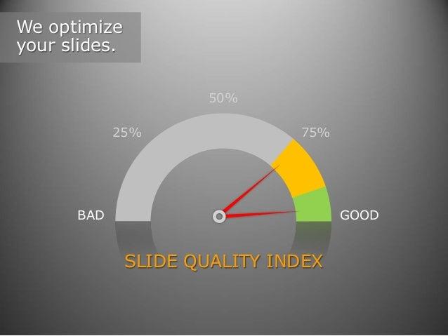 We optimize your slides. 50% 25%  75%  BAD  GOOD  SLIDE QUALITY INDEX