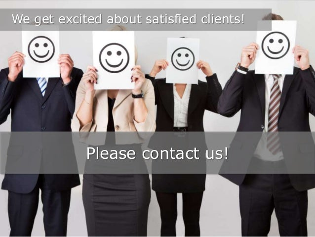 We get excited about satisfied clients!  Please contact us!