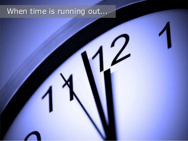 When time is running out...