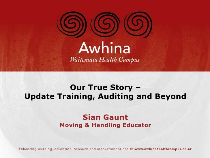 Our True Story –Update Training, Auditing and Beyond             Sian Gaunt       Moving & Handling Educator