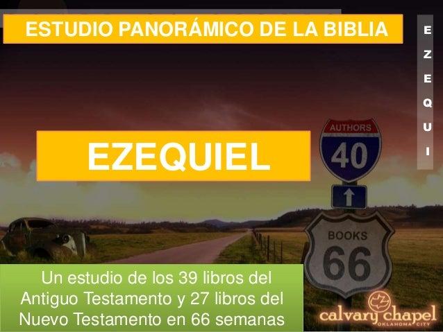 E Z E Q U I E L ESTUDIO PANORÁMICO DE LA BIBLIA Un estudio de los 39 libros del Antiguo Testamento y 27 libros del Nuevo T...