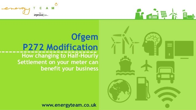 Ofgem P272 Modification How changing to Half-Hourly Settlement on your meter can benefit your business www.energyteam.co.uk