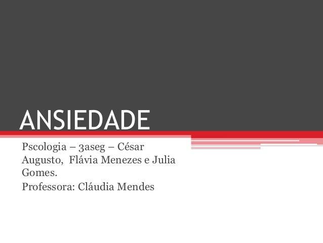 ANSIEDADE Pscologia – 3aseg – César Augusto, Flávia Menezes e Julia Gomes. Professora: Cláudia Mendes