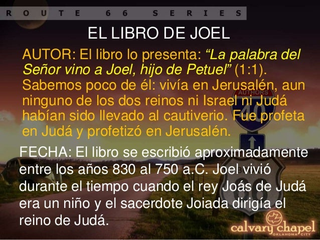 el profeta joel Autor: el libro de joel establece que su autor fue el profeta joel (1:1) fecha de su escritura: el libro de joel fue escrito probablemente entre el 835 y el 800 ac propósito de la escritura: judá, la escena para el libro, es devastada por una gran horda de langostas.
