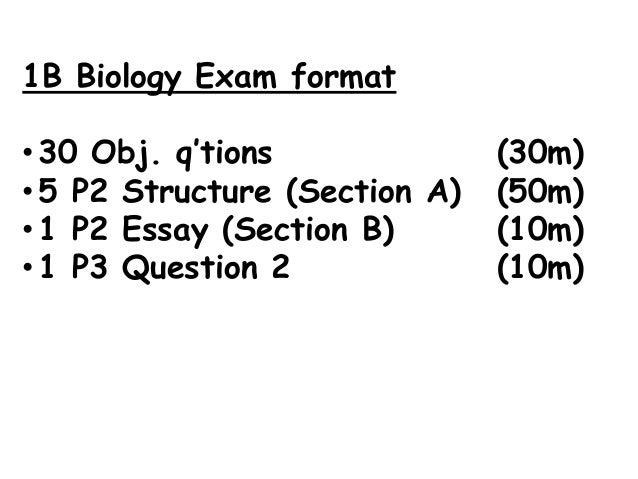 1B Biology Exam format• 30 Obj. q'tions              (30m)• 5 P2 Structure (Section A)   (50m)• 1 P2 Essay (Section B)    ...