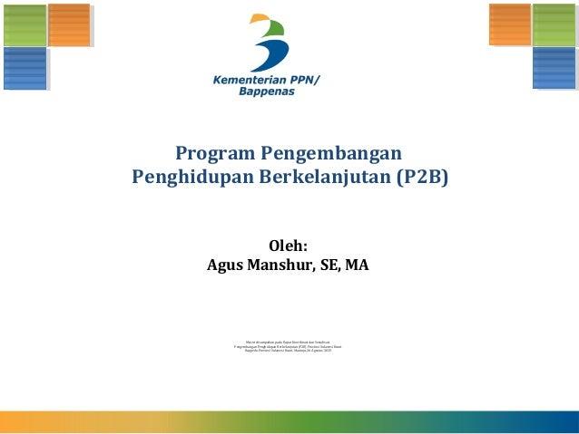 Program Pengembangan Penghidupan Berkelanjutan (P2B) Materi disampaikan pada Rapat Koordinasi dan Sosialisasi Pengembangan...