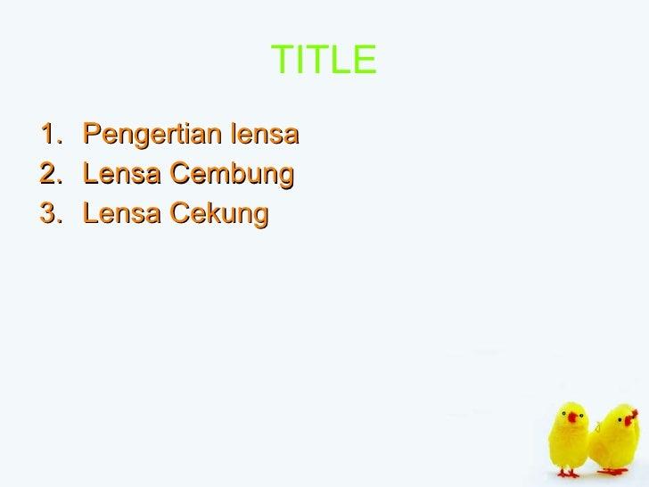 TITLE <ul><li>Pengertian lensa </li></ul><ul><li>Lensa Cembung </li></ul><ul><li>Lensa Cekung </li></ul>