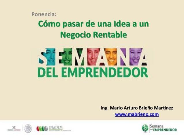 Ponencia: Cómo pasar de una Idea a un Negocio Rentable Ing. Mario Arturo Brieño Martínez www.mabrieno.com