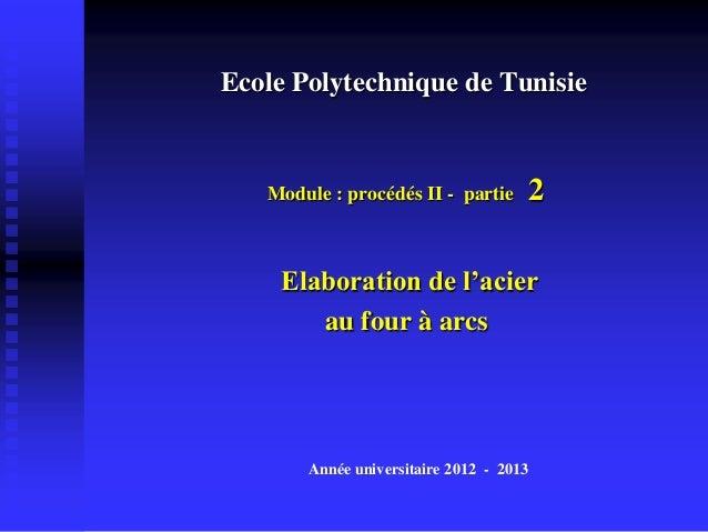 Ecole Polytechnique de Tunisie   Module : procédés II - partie     2    Elaboration de l'acier       au four à arcs       ...