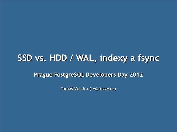 SSD vs. HDD / WAL, indexy a fsync   Prague PostgreSQL Developers Day 2012            Tomáš Vondra (tv@fuzzy.cz)