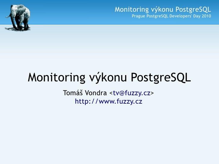 Monitoring výkonu PostgreSQL                          Prague PostgreSQL Developers' Day 2010     Monitoring výkonu Postgre...