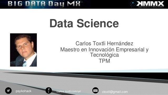 Data Science  Carlos Toxtli Hernández  Maestro en Innovación Empresarial y  Tecnológica  TPM  Tu foto  psykohack carlos.to...