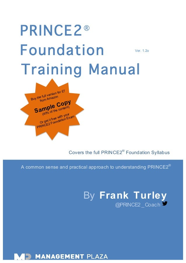 PRINCE2® Foundation Training Manual By Frank Turley @PRINCE2_Coach Covers the full PRINCE2® Foundation Syllabus Ver. 1.2o ...
