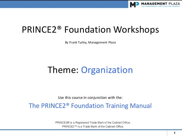 1 PRINCE2® Foundation Workshops By Frank Turley, Management Plaza Theme: Organization Use this course in conjunction with ...