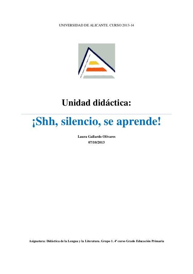 UNIVERSIDAD DE ALICANTE. CURSO 2013-14  Unidad didáctica:  ¡Shh, silencio, se aprende! Laura Gallardo Olivares 07/10/2013 ...
