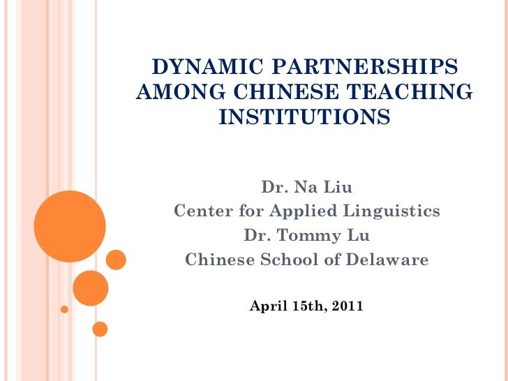 DYNAMIC PARTNERSHIPS AMONG CHINESE TEACHING INSTITUTIONS Dr. Na Liu Center for Applied Linguistics Dr. Tommy Lu Chinese Sc...