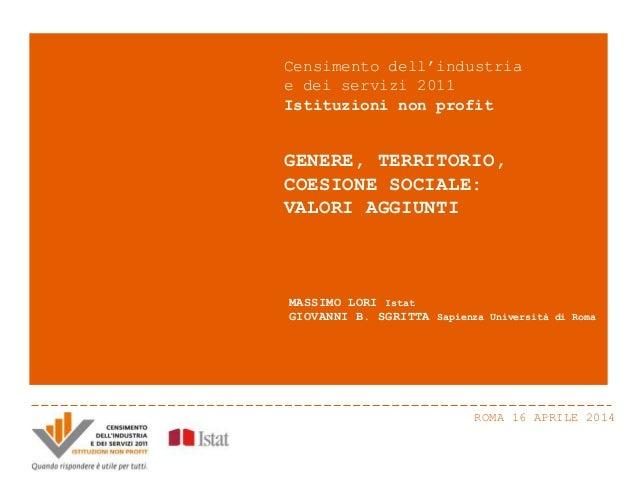 ROMA 16 APRILE 2014 GENERE, TERRITORIO, COESIONE SOCIALE: VALORI AGGIUNTI Censimento dell'industria e dei servizi 2011 Ist...
