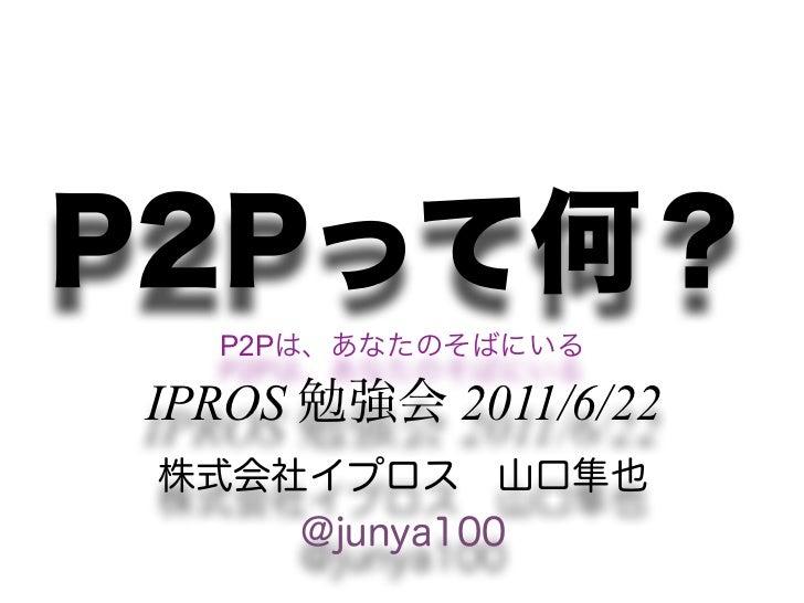 P2Pって何?  P2Pは、あなたのそばにいるIPROS 勉強会 2011/6/22 株式会社イプロス山口隼也     @junya100