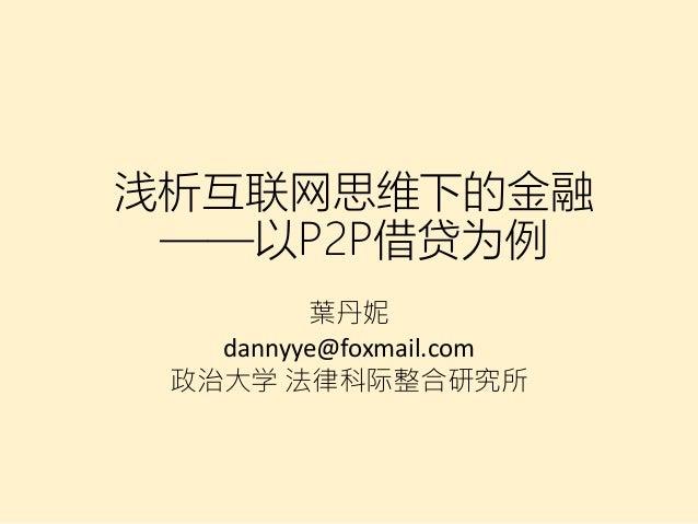 浅析互联网思维下的金融 ——以P2P借贷为例 葉丹妮 dannyye@foxmail.com 政治大学 法律科际整合研究所