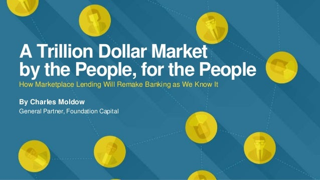 A Trillion Dollar Market by the People, for the People How Marketplace Lending Will Remake Banking as We Know It By Charle...
