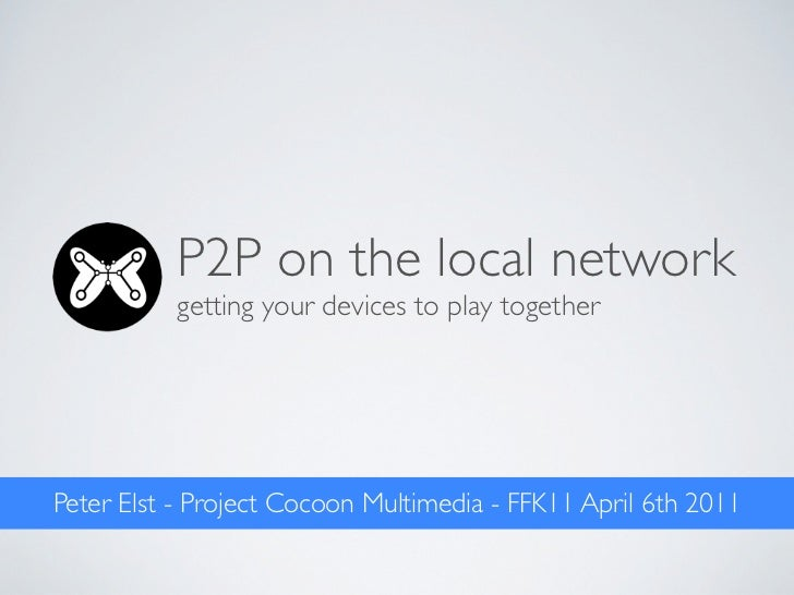 P2P on the local network          getting your devices to play togetherPeter Elst - Project Cocoon Multimedia - FFK11 Apri...