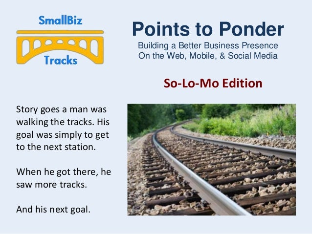 Points to Ponder Building a Better Business Presence On the Web, Mobile, & Social Media  So-Lo-Mo Edition Story goes a man...