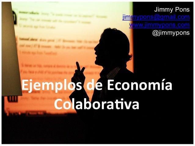 Jimmy Pons jimmypons@gmail.com www.jimmypons.com @jimmypons Ejemplos  de  Economía   Colabora2va