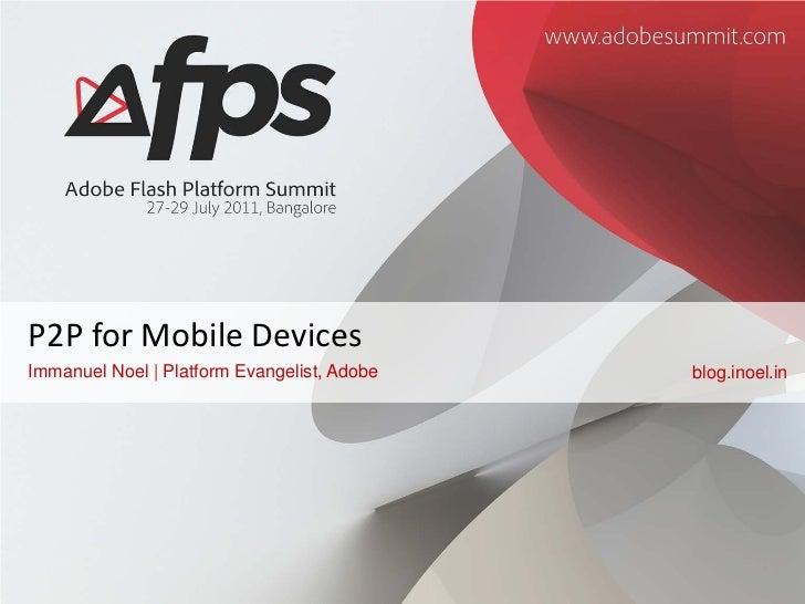 P2P for Mobile DevicesImmanuel Noel   Platform Evangelist, Adobe   blog.inoel.in