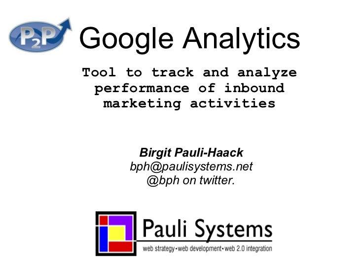 Google Analytics Tool to track and analyze performance of inbound marketing activities Birgit Pauli-Haack [email_address] ...