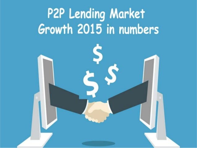 P2P Lending Market Growth By The Numbers 2015 • Since the financial crisis which happened in U.S, the potential borrowers ...