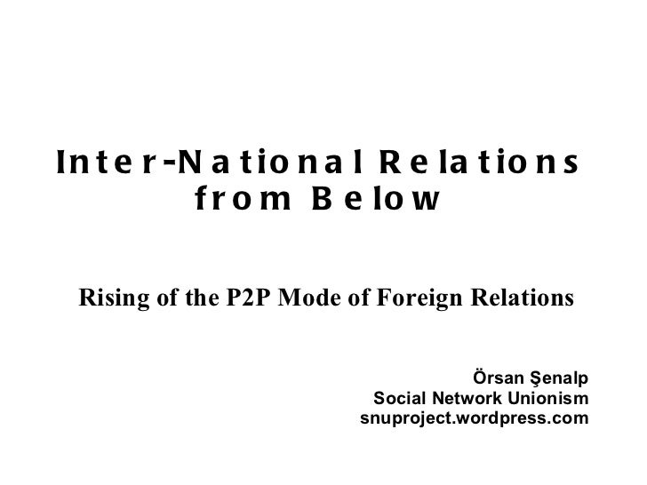 Inter-National Relations from Below Rising of the P2P Mode of Foreign Relations Örsan Şenalp Social Network Unionism snupr...